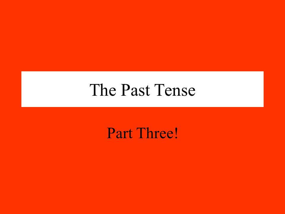 The Past Tense Part Three!