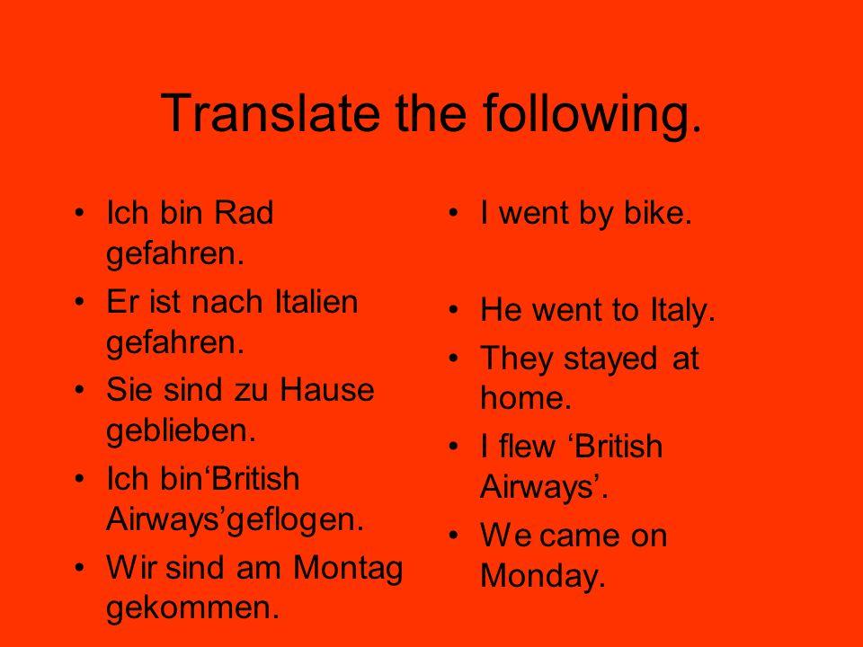 Translate the following. Ich bin Rad gefahren. Er ist nach Italien gefahren.
