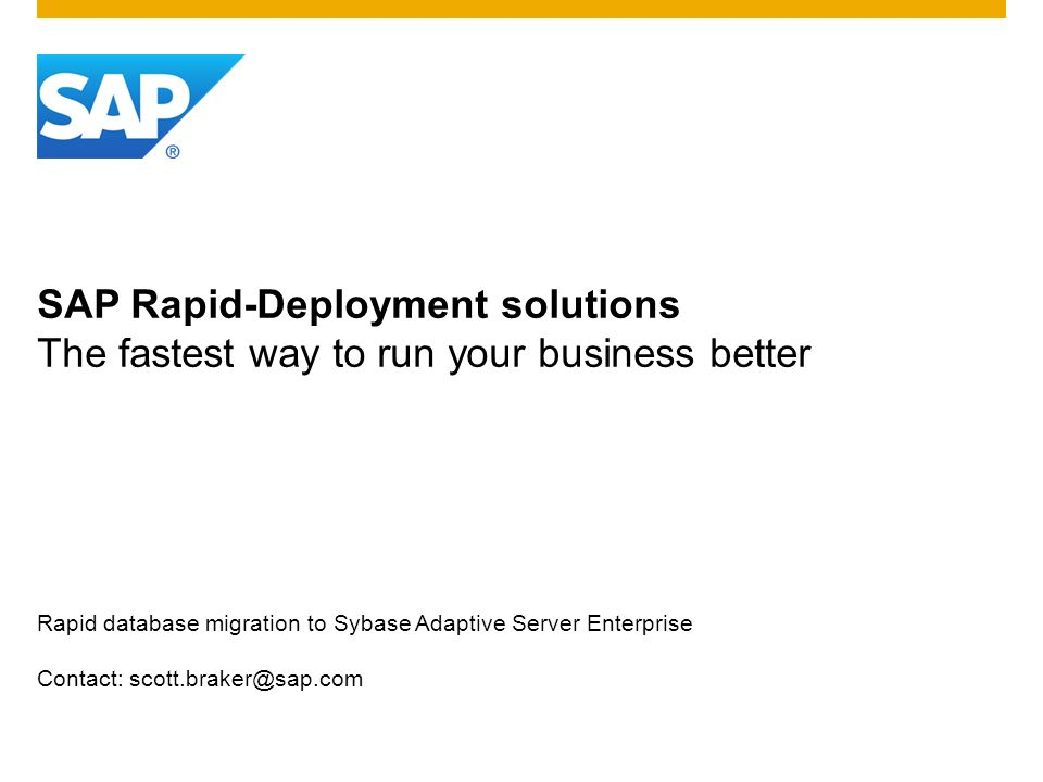 SAP Rapid-Deployment solutions The fastest way to run your business better Rapid database migration to Sybase Adaptive Server Enterprise Contact: scot