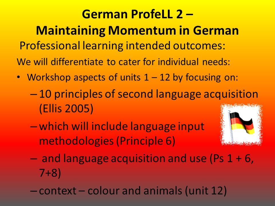 German ProfeLL 2 – Maintaining Momentum in German Professional learning intended outcomes: We will differentiate to cater for individual needs: Workshop aspects of units 1 – 12 by focusing on: – 10 principles of second language acquisition (Ellis 2005) – which will include language input methodologies (Principle 6) – and language acquisition and use (Ps 1 + 6, 7+8) – context – colour and animals (unit 12)