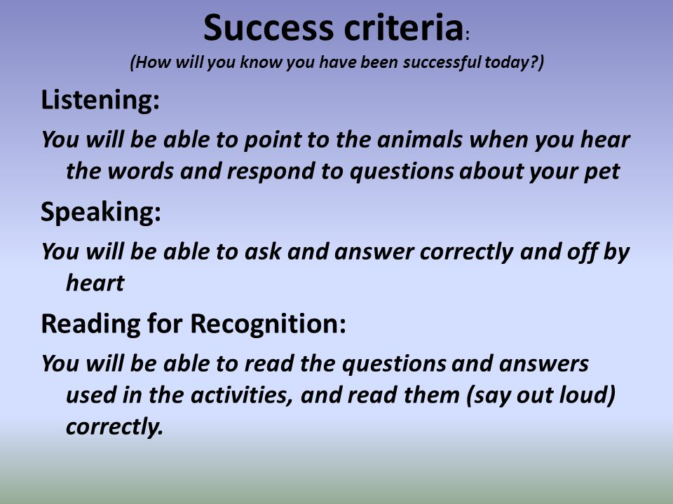 Success criteria : (How will you know you have been successful today ) Listening: You will be able to point to the animals when you hear the words and respond to questions about your pet Speaking: You will be able to ask and answer correctly and off by heart Reading for Recognition: You will be able to read the questions and answers used in the activities, and read them (say out loud) correctly.