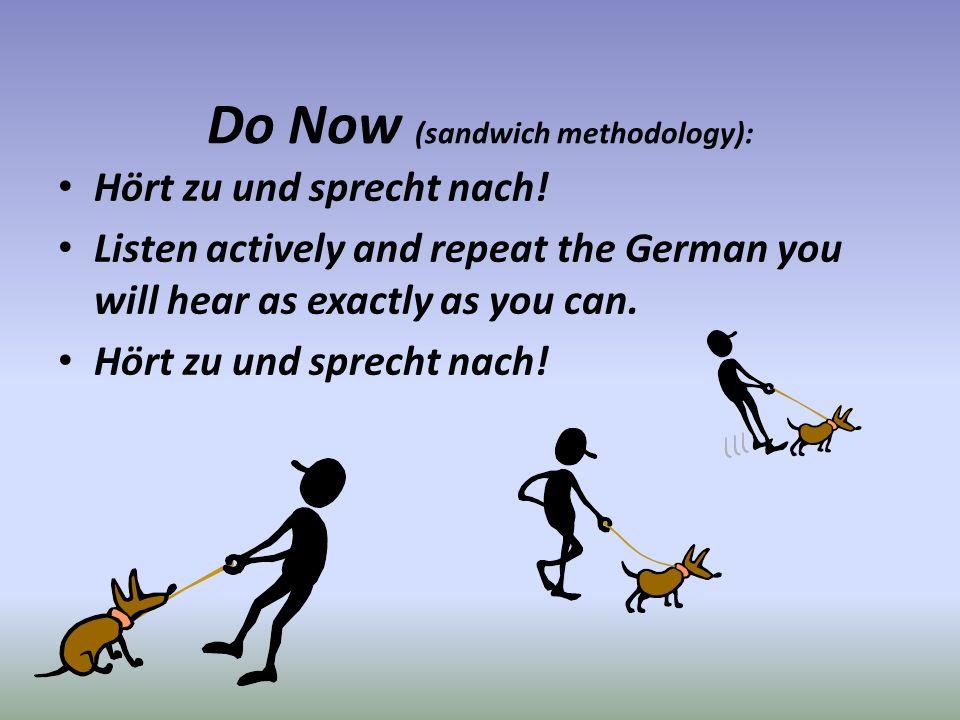 Do Now (sandwich methodology): Hört zu und sprecht nach! Listen actively and repeat the German you will hear as exactly as you can. Hört zu und sprech