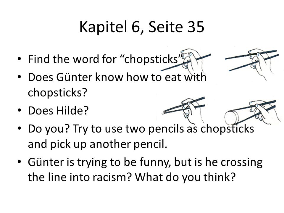 Kapitel 6, Seite 35 Find the word for chopsticks. Does Günter know how to eat with chopsticks? Does Hilde? Do you? Try to use two pencils as chopstick