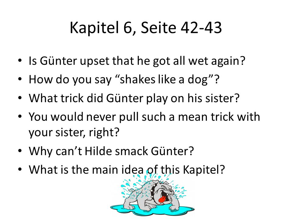 Kapitel 6, Seite 42-43 Is Günter upset that he got all wet again? How do you say shakes like a dog? What trick did Günter play on his sister? You woul