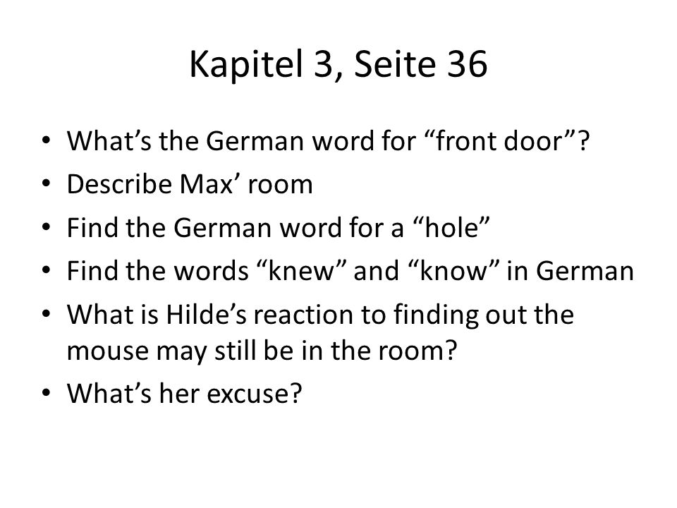 Kapitel 3, Seite 36 Whats the German word for front door? Describe Max room Find the German word for a hole Find the words knew and know in German Wha