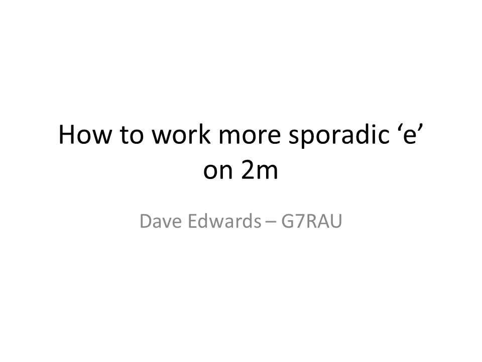 How to work more sporadic e on 2m Dave Edwards – G7RAU