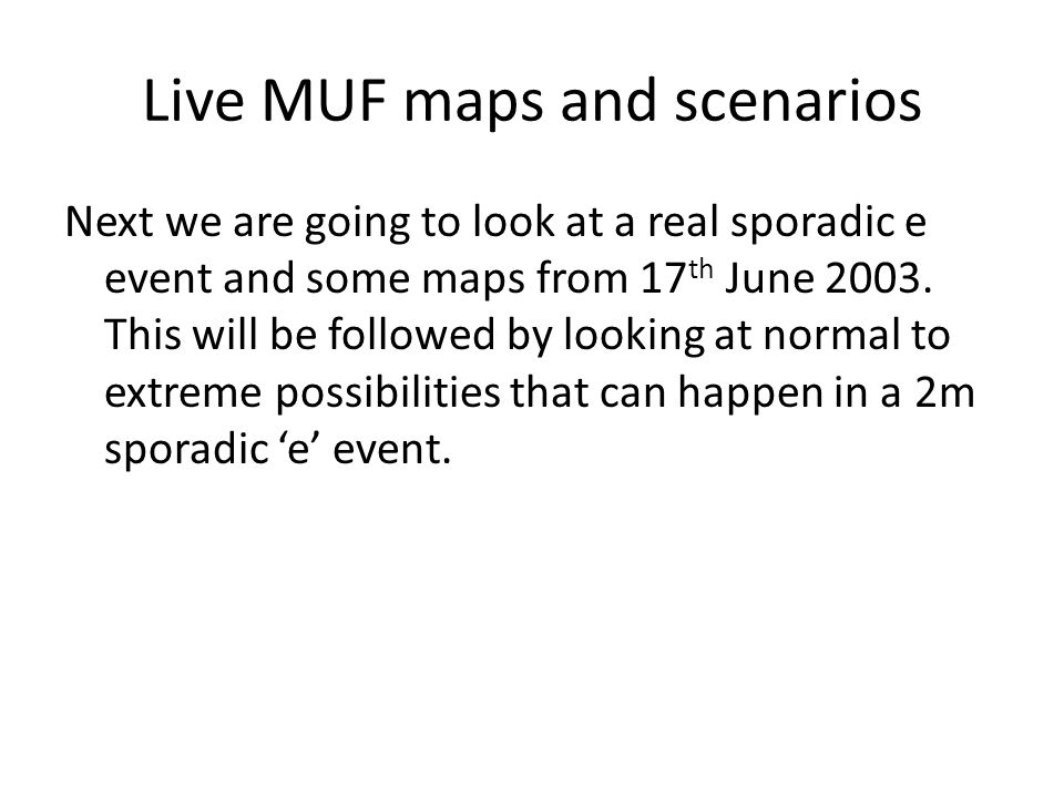 Live MUF maps and scenarios Next we are going to look at a real sporadic e event and some maps from 17 th June 2003. This will be followed by looking