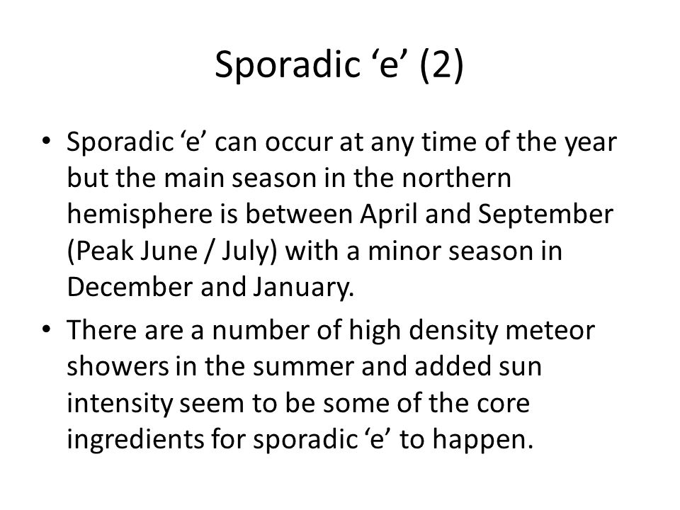 Sporadic e (2) Sporadic e can occur at any time of the year but the main season in the northern hemisphere is between April and September (Peak June /
