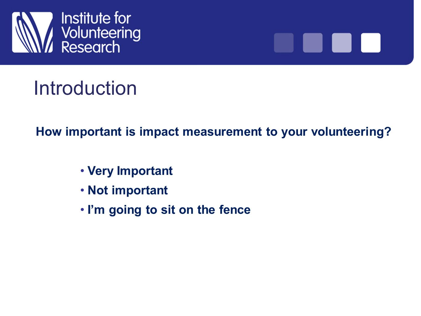 Introduction How important is impact measurement to your volunteering? Very Important Not important Im going to sit on the fence