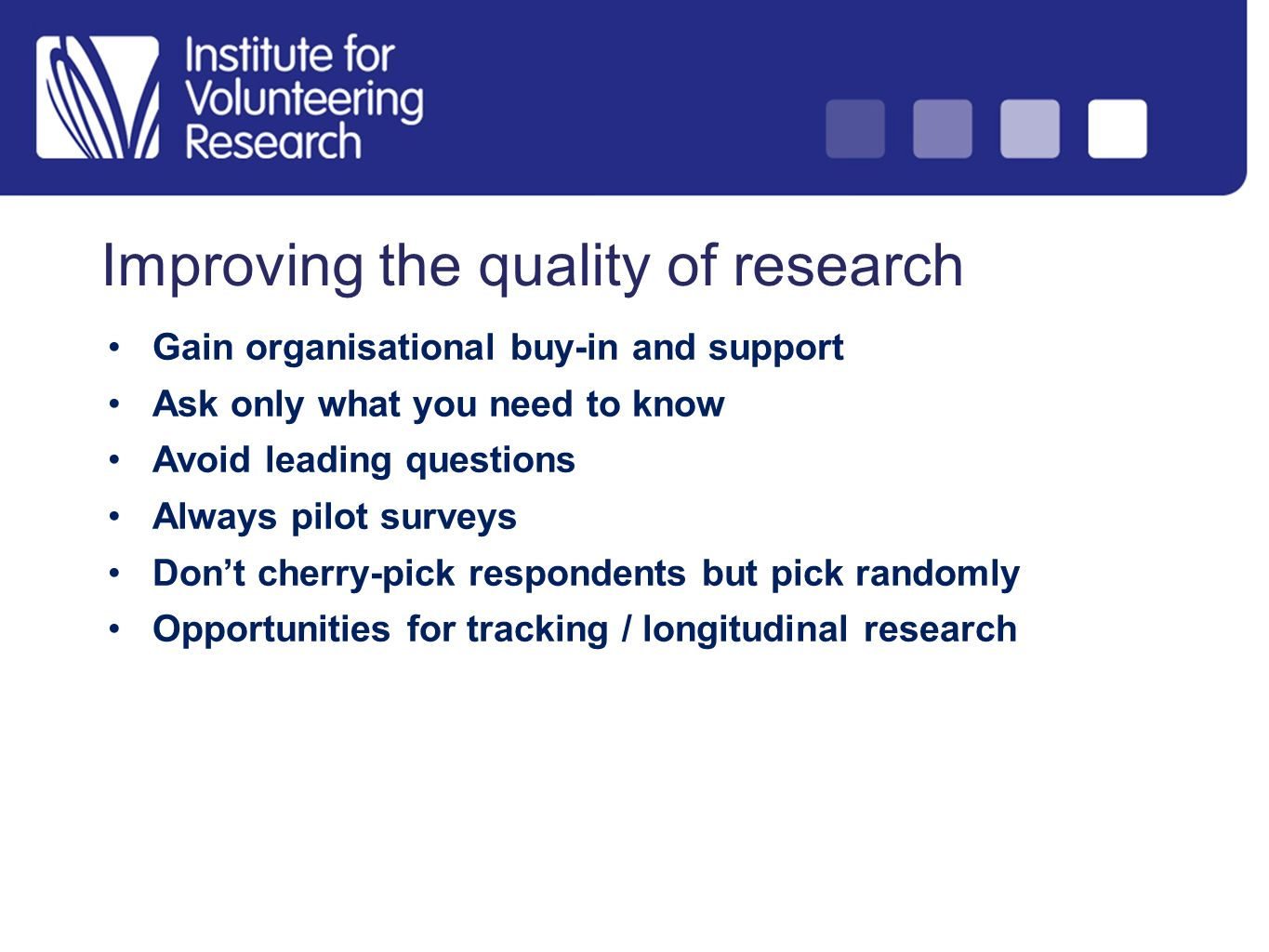 Improving the quality of research Gain organisational buy-in and support Ask only what you need to know Avoid leading questions Always pilot surveys Dont cherry-pick respondents but pick randomly Opportunities for tracking / longitudinal research