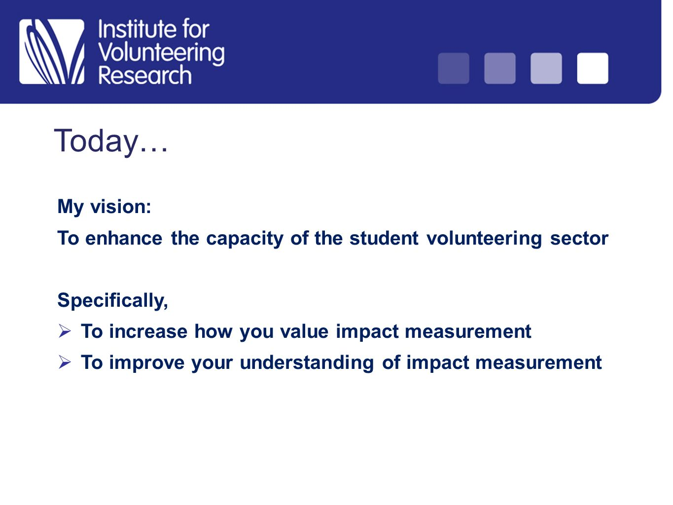 Today… My vision: To enhance the capacity of the student volunteering sector Specifically, To increase how you value impact measurement To improve you