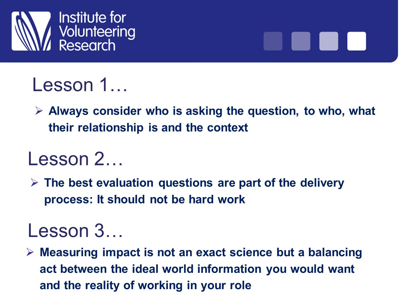 Lesson 1… Always consider who is asking the question, to who, what their relationship is and the context Lesson 2… The best evaluation questions are part of the delivery process: It should not be hard work Lesson 3… Measuring impact is not an exact science but a balancing act between the ideal world information you would want and the reality of working in your role
