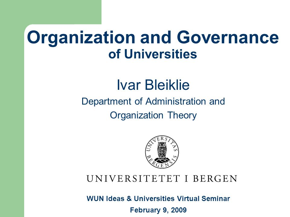 Organization and Governance of Universities Ivar Bleiklie Department of Administration and Organization Theory WUN Ideas & Universities Virtual Semina