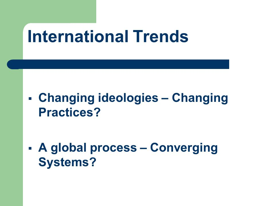 International Trends Changing ideologies – Changing Practices? A global process – Converging Systems?