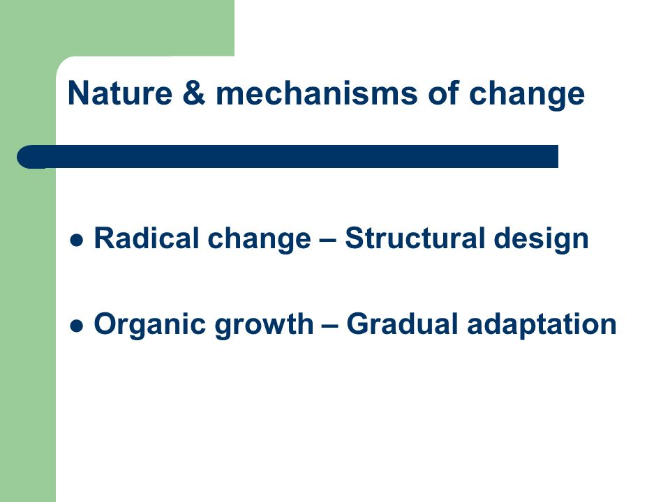 Nature & mechanisms of change Radical change – Structural design Organic growth – Gradual adaptation