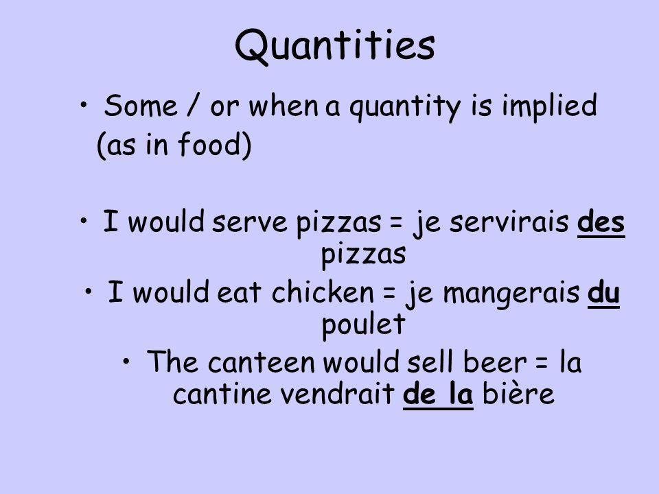 Quantities Some / or when a quantity is implied (as in food) I would serve pizzas = je servirais des pizzas I would eat chicken = je mangerais du poulet The canteen would sell beer = la cantine vendrait de la bière