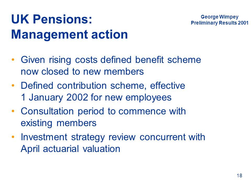 George Wimpey Preliminary Results 2001 18 UK Pensions: Management action Given rising costs defined benefit scheme now closed to new members Defined c