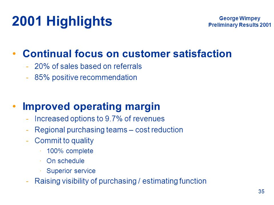 George Wimpey Preliminary Results 2001 35 2001 Highlights Continual focus on customer satisfaction -20% of sales based on referrals -85% positive reco