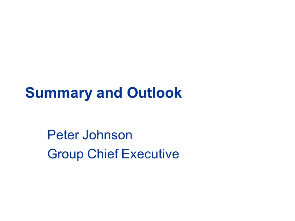 Summary and Outlook Peter Johnson Group Chief Executive