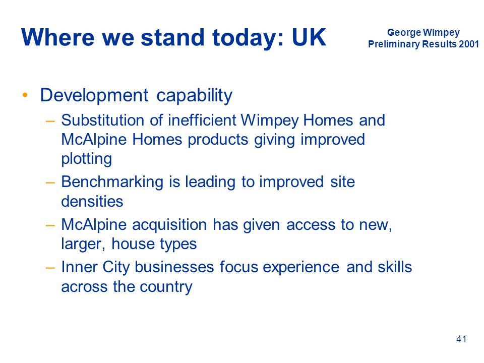 George Wimpey Preliminary Results 2001 41 Where we stand today: UK Development capability –Substitution of inefficient Wimpey Homes and McAlpine Homes
