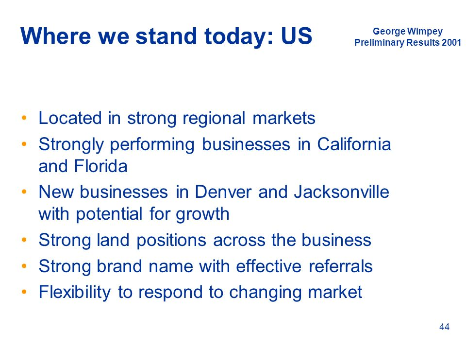 George Wimpey Preliminary Results 2001 44 Where we stand today: US Located in strong regional markets Strongly performing businesses in California and