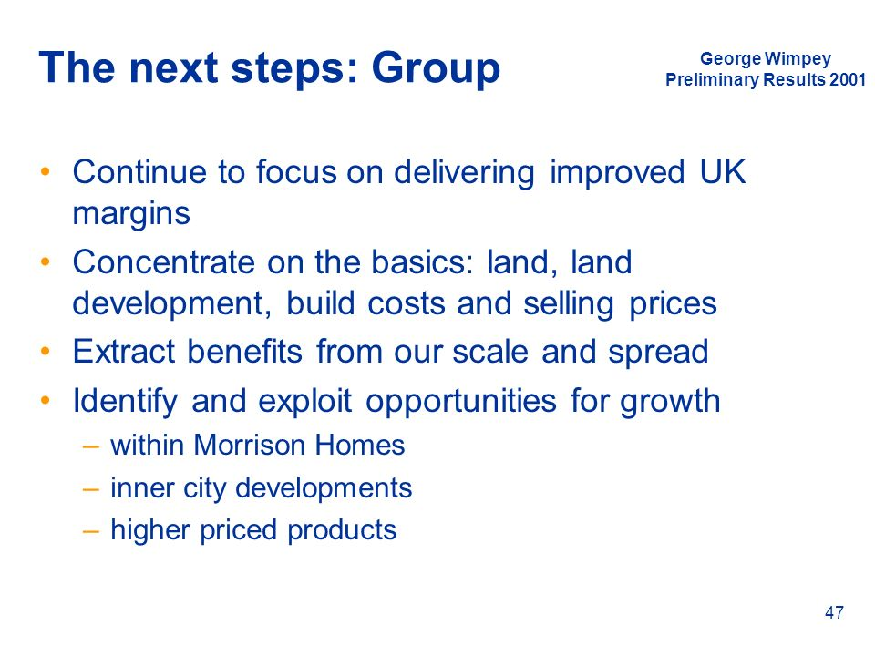 George Wimpey Preliminary Results 2001 47 The next steps: Group Continue to focus on delivering improved UK margins Concentrate on the basics: land, l