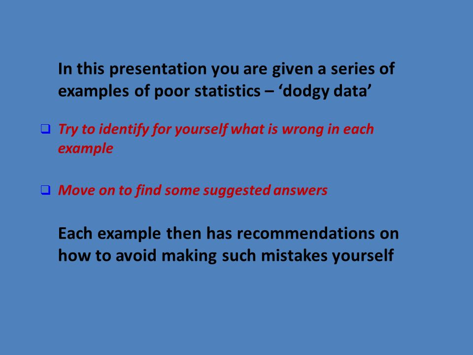 In this presentation you are given a series of examples of poor statistics – dodgy data Try to identify for yourself what is wrong in each example Mov