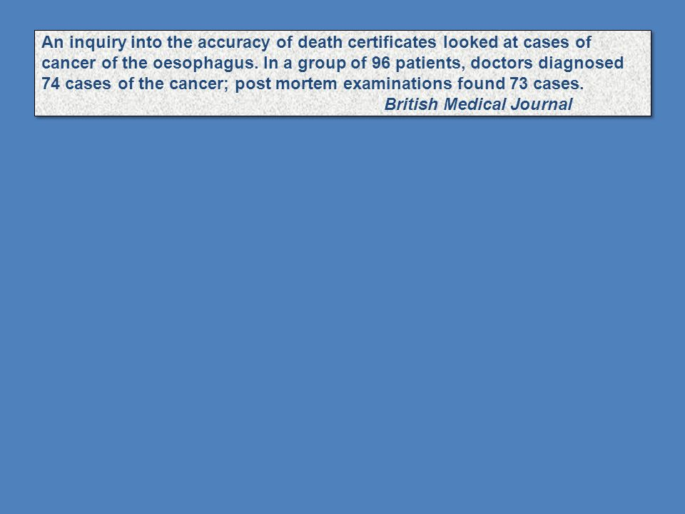 An inquiry into the accuracy of death certificates looked at cases of cancer of the oesophagus. In a group of 96 patients, doctors diagnosed 74 cases