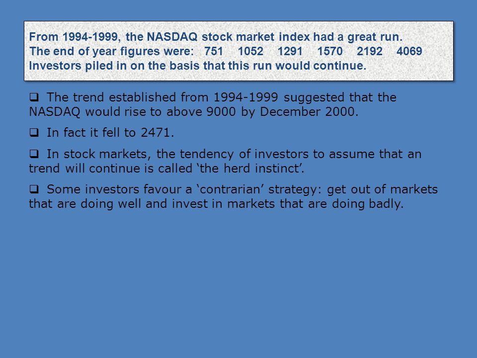 From 1994-1999, the NASDAQ stock market index had a great run. The end of year figures were: 751 1052 1291 1570 2192 4069 Investors piled in on the ba