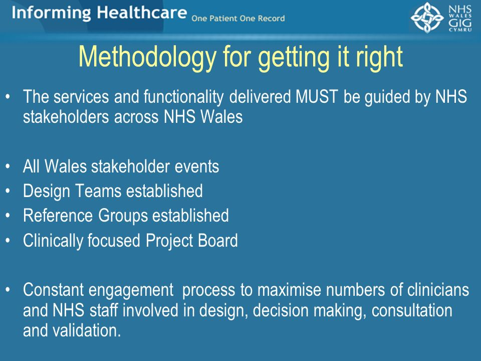Methodology for getting it right The services and functionality delivered MUST be guided by NHS stakeholders across NHS Wales All Wales stakeholder ev