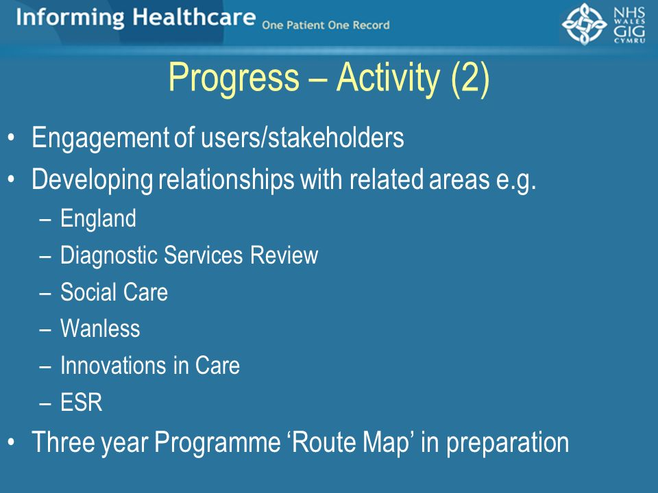 Progress – Activity (2) Engagement of users/stakeholders Developing relationships with related areas e.g. –England –Diagnostic Services Review –Social