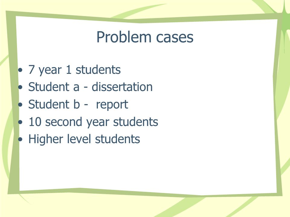 Problem cases 7 year 1 students Student a - dissertation Student b - report 10 second year students Higher level students