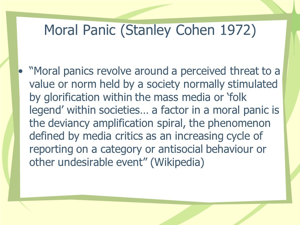 Moral Panic (Stanley Cohen 1972) Moral panics revolve around a perceived threat to a value or norm held by a society normally stimulated by glorificat