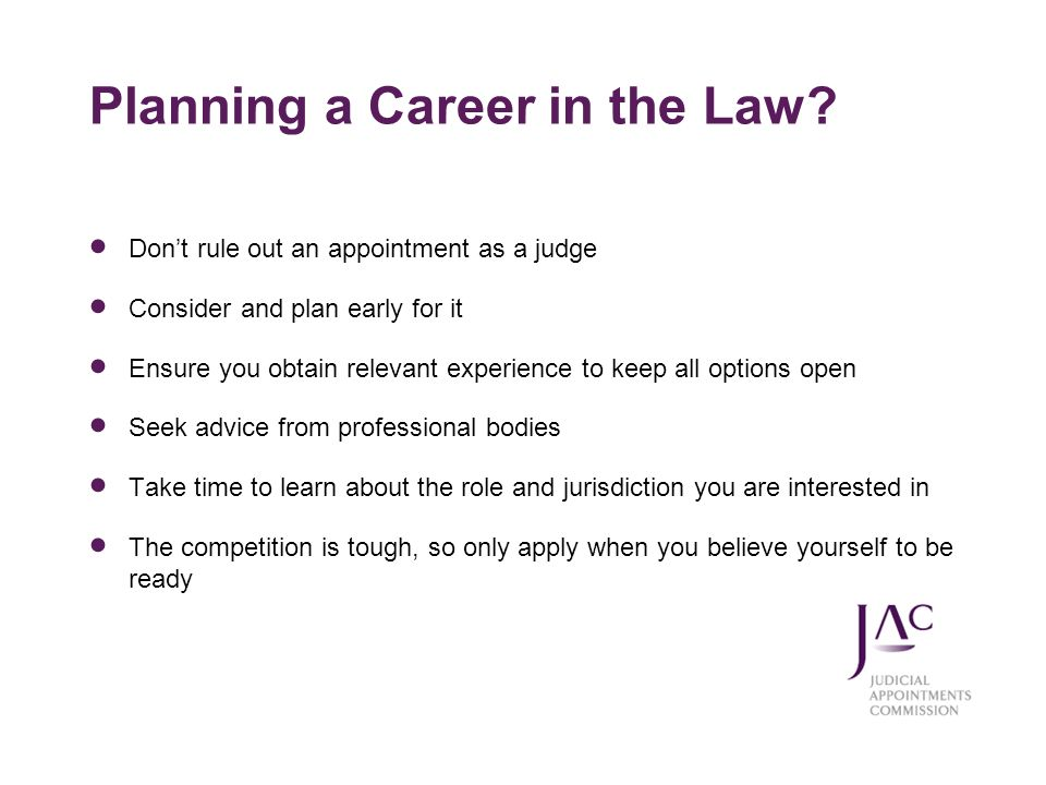 Planning a Career in the Law? Dont rule out an appointment as a judge Consider and plan early for it Ensure you obtain relevant experience to keep all