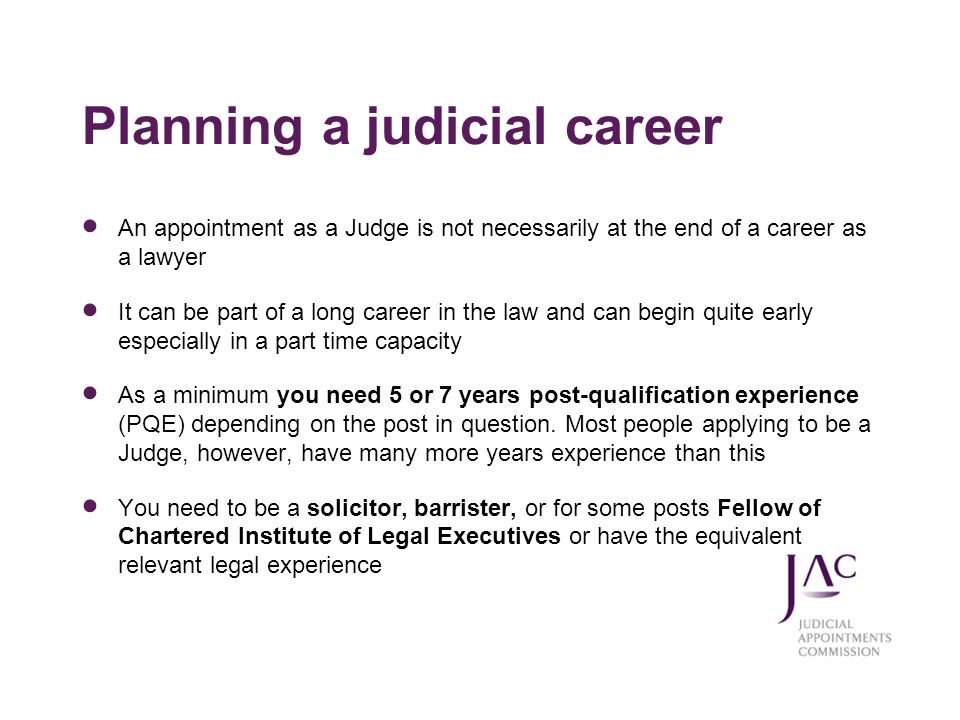An appointment as a Judge is not necessarily at the end of a career as a lawyer It can be part of a long career in the law and can begin quite early e