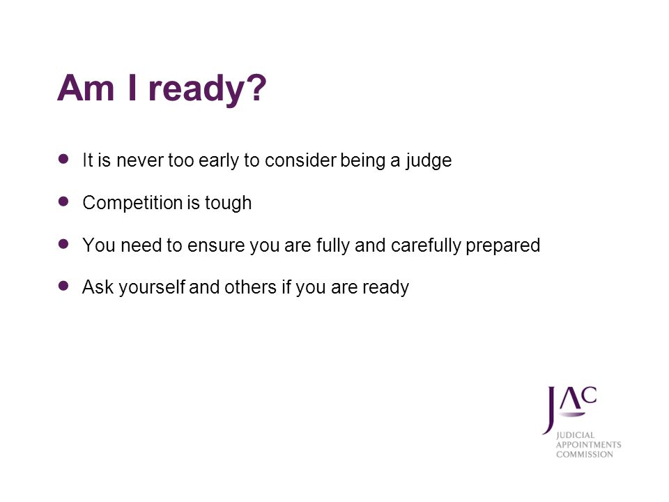 Am I ready? It is never too early to consider being a judge Competition is tough You need to ensure you are fully and carefully prepared Ask yourself
