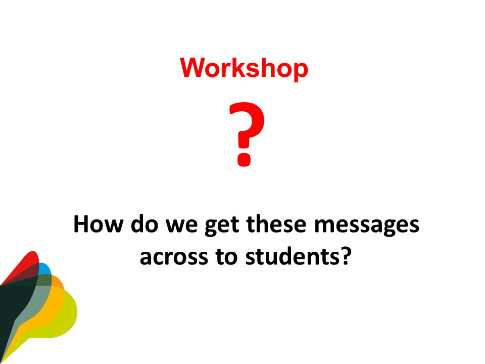 How do we get these messages across to students Workshop