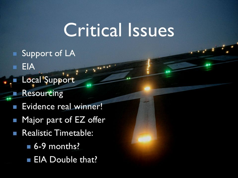 Critical Issues Support of LA EIA Local Support Resourcing Evidence real winner! Major part of EZ offer Realistic Timetable: 6-9 months? EIA Double th