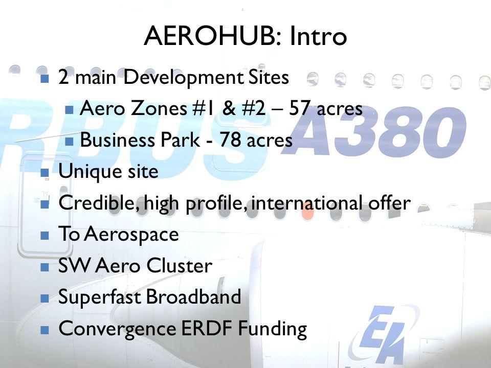AEROHUB: Intro 2 main Development Sites Aero Zones #1 & #2 – 57 acres Business Park - 78 acres Unique site Credible, high profile, international offer To Aerospace SW Aero Cluster Superfast Broadband Convergence ERDF Funding