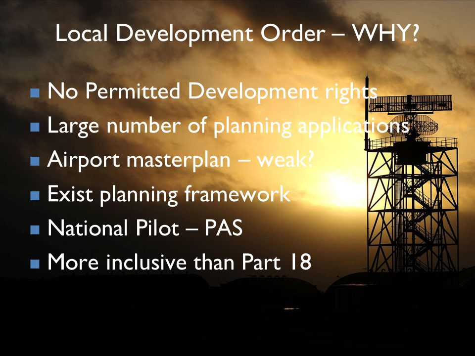 Local Development Order – WHY? No Permitted Development rights Large number of planning applications Airport masterplan – weak? Exist planning framewo