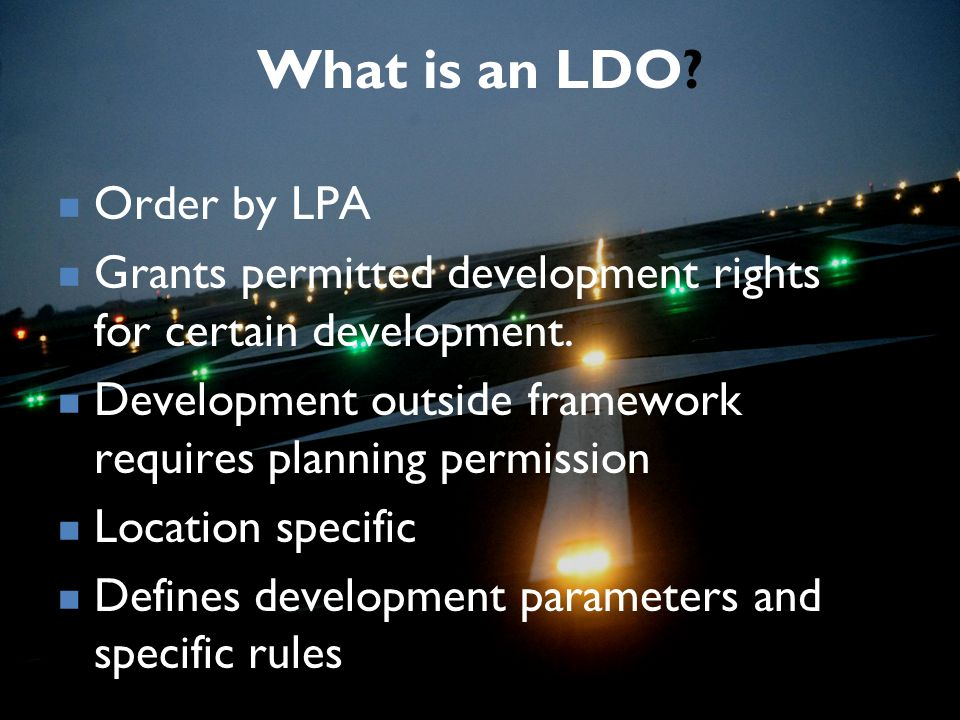 What is an LDO? Order by LPA Grants permitted development rights for certain development. Development outside framework requires planning permission L