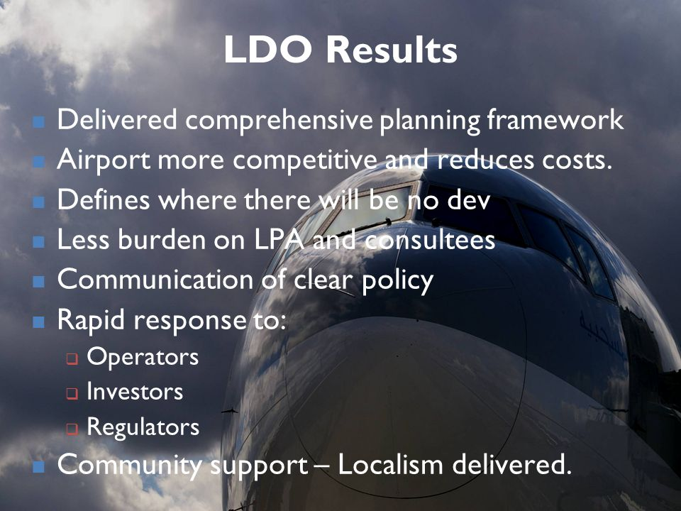 LDO Results Delivered comprehensive planning framework Airport more competitive and reduces costs. Defines where there will be no dev Less burden on L