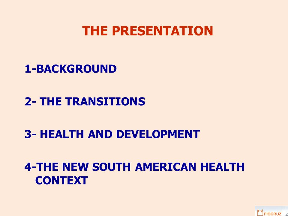 THE PRESENTATION 1-BACKGROUND 2- THE TRANSITIONS 3- HEALTH AND DEVELOPMENT 4-THE NEW SOUTH AMERICAN HEALTH CONTEXT