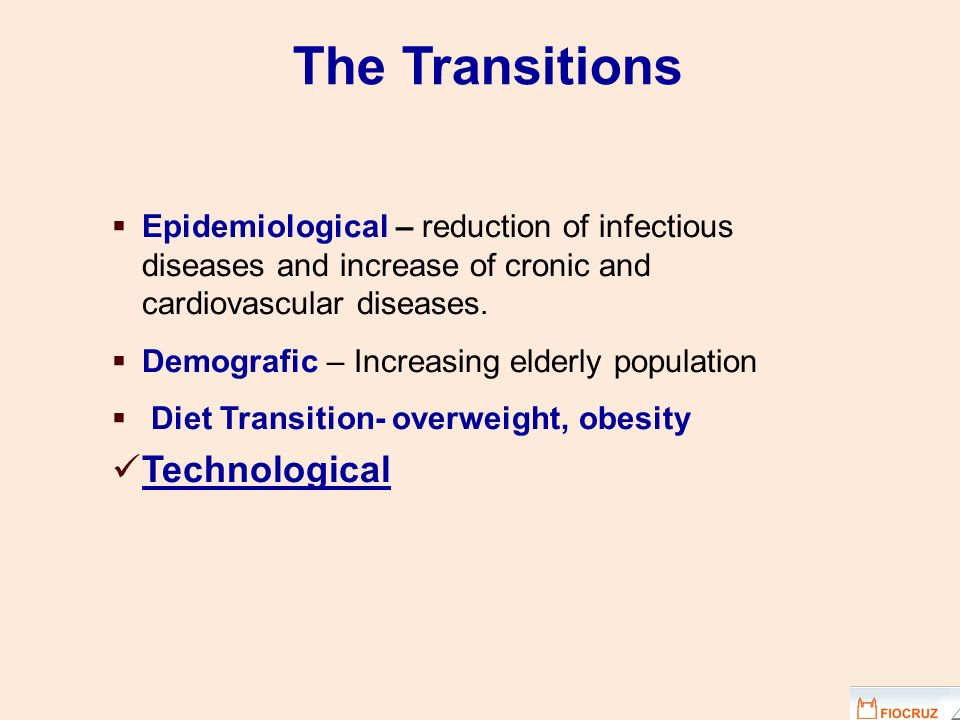 Epidemiological – reduction of infectious diseases and increase of cronic and cardiovascular diseases. Demografic – Increasing elderly population Diet