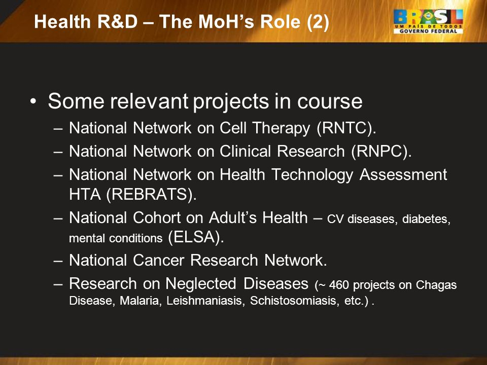 Health R&D – The MoHs Role (2) Some relevant projects in course –National Network on Cell Therapy (RNTC). –National Network on Clinical Research (RNPC