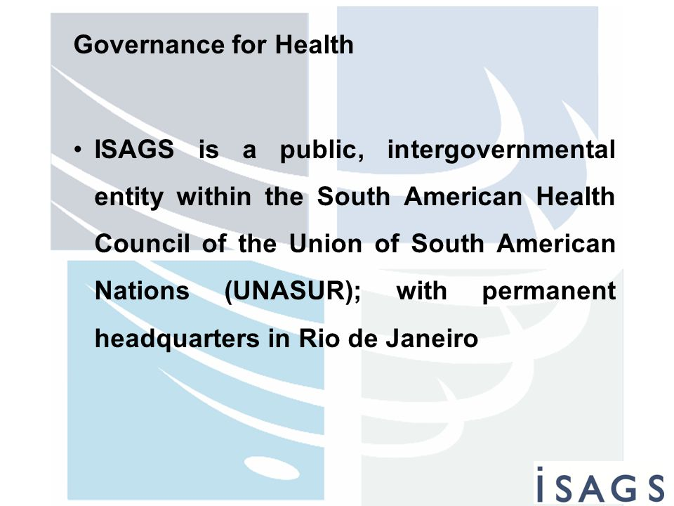 Governance for Health ISAGS is a public, intergovernmental entity within the South American Health Council of the Union of South American Nations (UNA