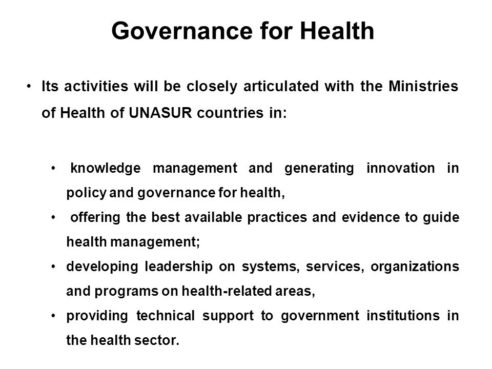Governance for Health Its activities will be closely articulated with the Ministries of Health of UNASUR countries in: knowledge management and genera