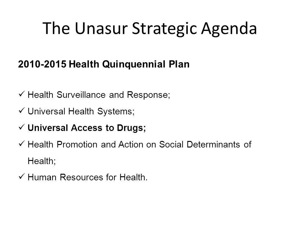 The Unasur Strategic Agenda 2010-2015 Health Quinquennial Plan Health Surveillance and Response; Universal Health Systems; Universal Access to Drugs;