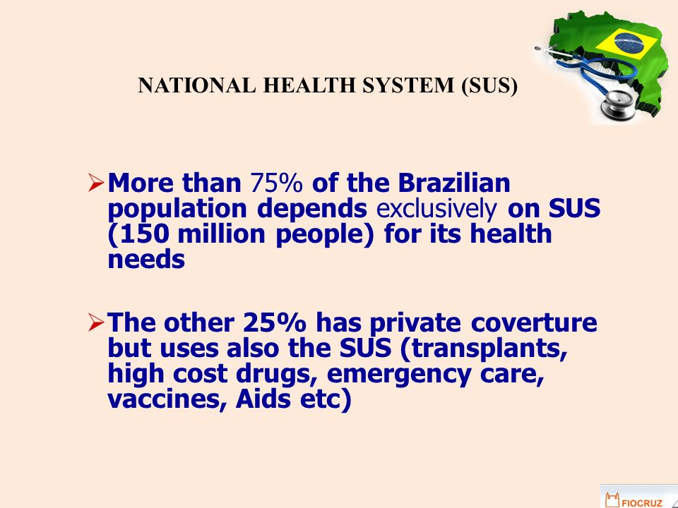 More than 75% of the Brazilian population depends exclusively on SUS (150 million people) for its health needs The other 25% has private coverture but