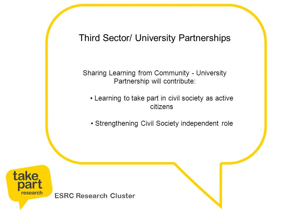 ESRC Research Cluster Third Sector/ University Partnerships Sharing Learning from Community - University Partnership will contribute: Learning to take part in civil society as active citizens Strengthening Civil Society independent role
